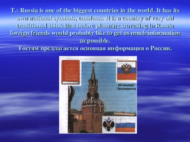T.: Russia is one of the biggest countries in the world. It has its own national symbols, emblems. It is a country of very old traditions.I think that before planning travelling to Russia foreign friends would probably like to get as much information as possible.  Гостям предлагается основная информация о России.