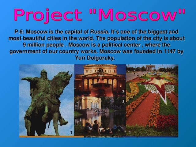 P.6: Moscow is the capital of Russia. It's one of the biggest and most beautiful cities in the world. The population of the city is about 9 million people . Moscow is a political center , where the government of our country works. Moscow was founded in 1147 by Yuri Dolgoruky.