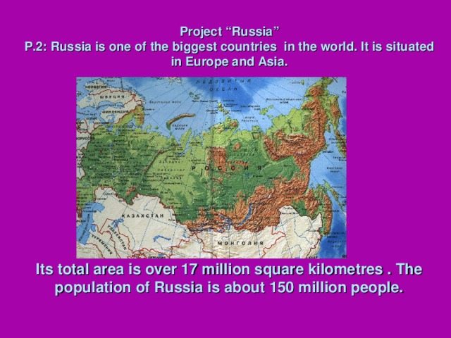 "Project ""Russia""  P.2: Russia is one of the biggest countries in the world. It is situated in Europe and Asia.                Its total area is over 17 million square kilometres . The population of Russia is about 150 million people."