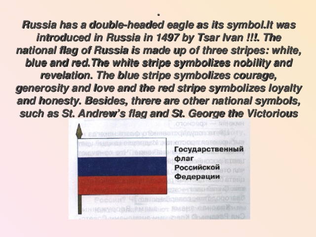 .  Russia has a double-headed eagle as its symbol.It was introduced in Russia in 1497 by Tsar Ivan !!!. The national flag of Russia is made up of three stripes: white, blue and red.The white stripe symbolizes nobility and revelation. The blue stripe symbolizes courage, generosity and love and the red stripe symbolizes loyalty and honesty. Besides, threre are other national symbols, such as St. Andrew's flag and St. George the Victorious