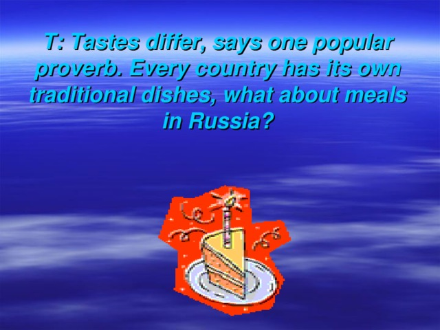 T: Tastes differ, says one popular proverb. Every country has its own traditional dishes, what about meals in Russia?