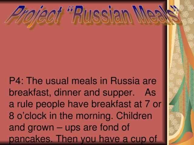 P4: The usual meals in Russia are breakfast, dinner and supper .  As a rule people have breakfast at 7 or 8 o'clock in the morning. Children and grown – ups are fond of pancakes. Then you have a cup of tea with milk or lemon of coffee and a ham and cheese sandwich.