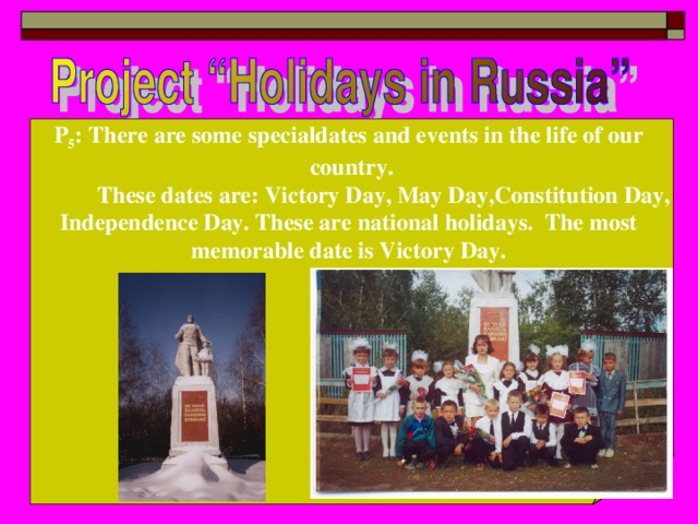 P 5 : There are some specialdates and events in the life of our country.  These dates are: Victory Day, May Day,Constitution Day, Independence Day. These are national holidays. The most memorable date is Victory Day.