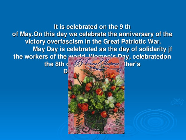 It is celebrated on the 9 th  of May.On this day we celebrate the anniversary of the  victory overfascism in the Great Patriotic War.   May Day is celebrated as the day of solidarity jf the workers of the world. Women's Day, celebratedon  the 8th of March, is like Mother's  Day in Great Britain.