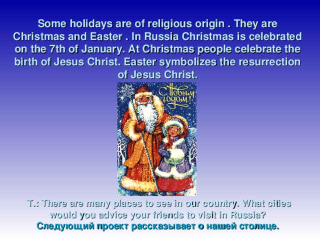 Some holidays are of religious origin . They are Christmas and Easter . In Russia Christmas is celebrated on the 7th of January. At Christmas people celebrate the birth of Jesus Christ. Easter symbolizes the resurrection of Jesus Christ.            T.: There are many places to see in our country. What cities would you advice your friends to visit in Russia?  Следующий проект рассказывает о нашей столице.