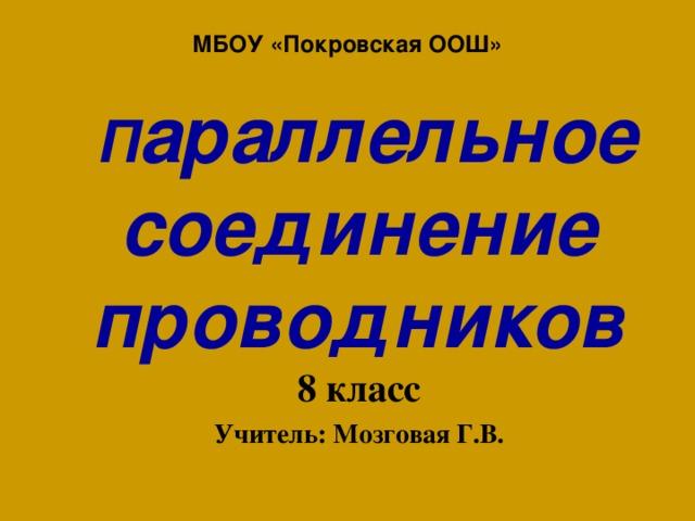 МБОУ «Покровская ООШ»   П араллельное соединение проводников 8 класс Учитель: Мозговая Г.В.