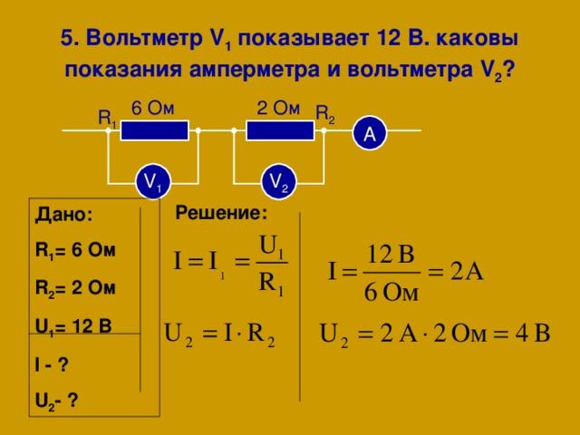 5 . Вольтметр V 1 показывает  12 В. каковы показания амперметра и вольтметра V 2 ? 2 Ом 6 Ом R 2 R 1 А V 1 V 2 Решение: Дано: R 1 = 6 Ом R 2 = 2  Ом U 1 = 1 2  В I - ? U 2 -  ?