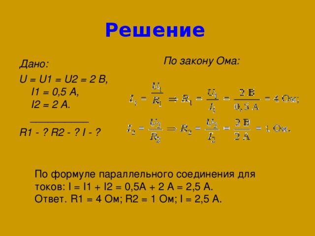 Решение  По закону Ома:   Дано : U=U1=U2=2 В ,  I1=0,5 А ,  I2=2 А .  __________ R1 - ? R2 - ? I - ?  По формуле параллельного соединения для токов: I=I1+I2=0,5А+2А=2,5 А. Ответ. R1=4Ом; R2=1Ом; I=2,5 А.