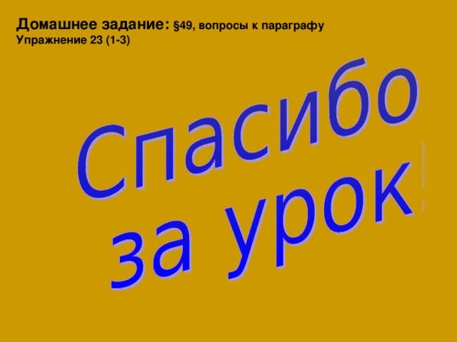 Домашнее задание: §49, вопросы к параграфу Упражнение 23 (1-3)