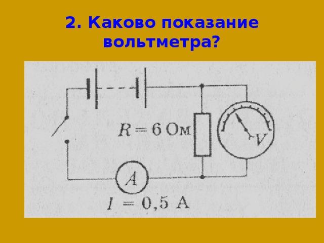 2. Каково показание вольтметра?