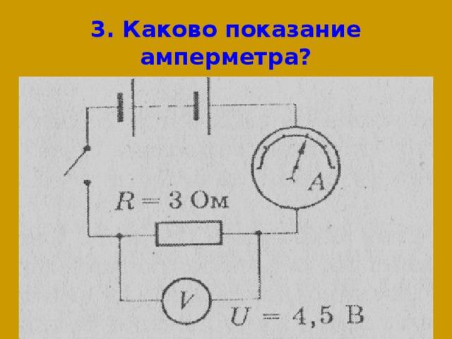 3. Каково показание амперметра?