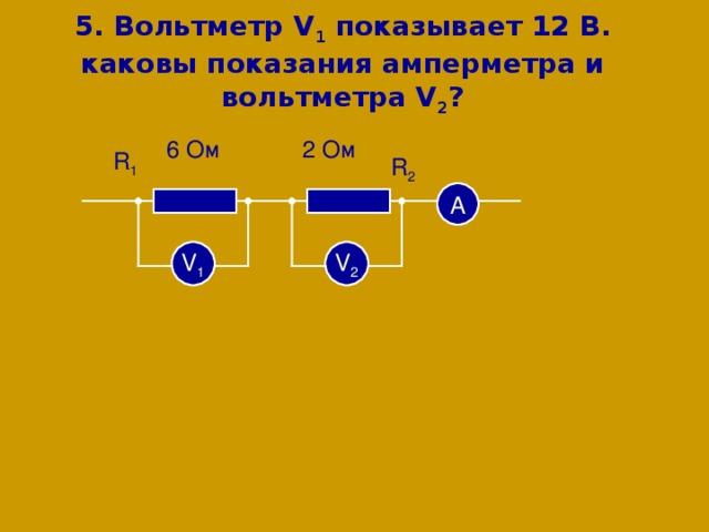 5 . Вольтметр V 1 показывает  12 В. каковы показания амперметра и вольтметра V 2 ? 6 Ом 2 Ом R 1 R 2 А V 2 V 1