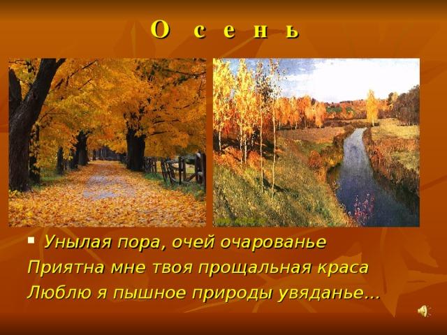 О с е н ь Унылая пора, очей очарованье Приятна мне твоя прощальная краса Люблю я пышное природы увяданье…
