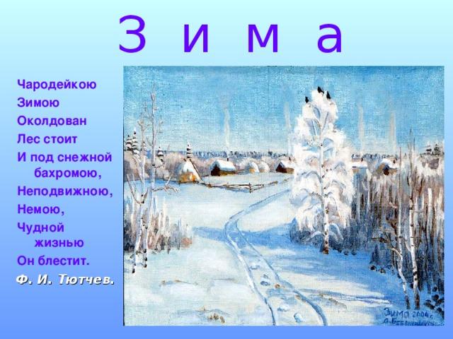 З и м а Чародейкою Зимою Околдован Лес стоит И под снежной бахромою, Неподвижною, Немою, Чудной жизнью Он блестит. Ф. И. Тютчев.
