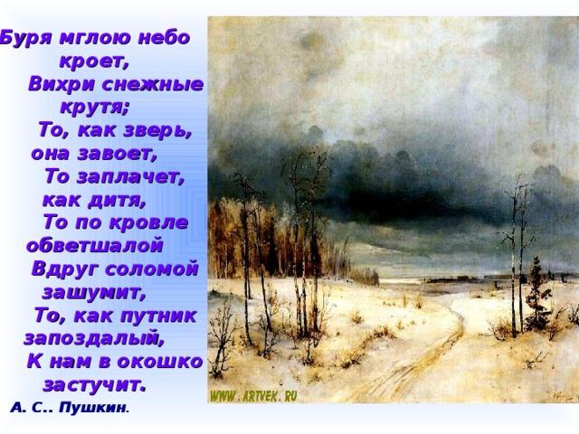 Буря мглою небо кроет,  Вихри снежные крутя;  То, как зверь, она завоет,  То заплачет, как дитя,  То по кровле обветшалой  Вдруг соломой зашумит,  То, как путник запоздалый,  К нам в окошко застучит. А. С.. Пушкин .