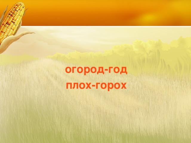 огород-год плох-горох