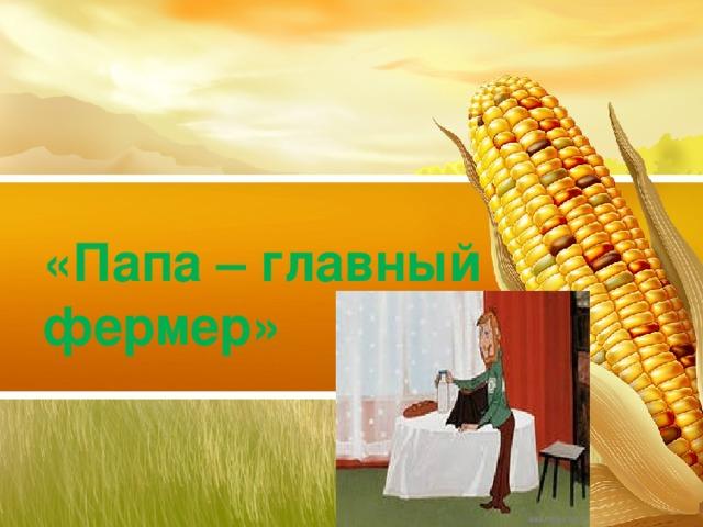 «Папа – главный фермер»