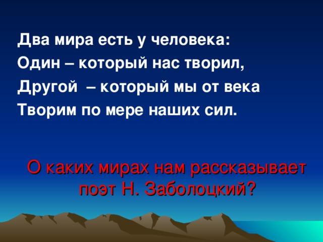 Два мира есть у человека: Один – который нас творил, Другой – который мы от века Творим по мере наших сил. О каких мирах нам рассказывает поэт Н. Заболоцкий?