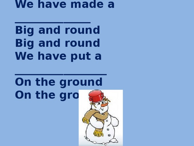 We have made a ______________ Big and round Big and round We have put a _________________ On the ground On the ground .