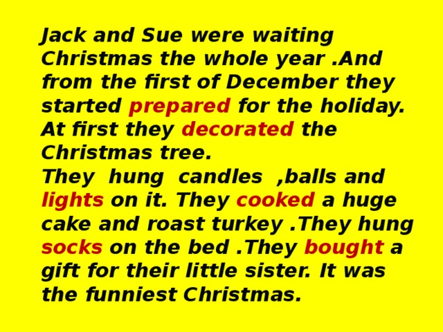 Jack and Sue were waiting Christmas the whole year .And from the first of December they started prepared for the holiday. At first they decorated the Christmas tree. They hung candles ,balls and lights on it. They cooked a huge cake and roast turkey .They hung socks on the bed .They bought a gift for their little sister. It was the funniest Christmas.