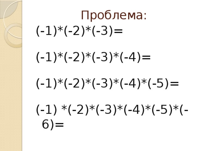 Проблема: (-1)*(-2)*(-3)= (-1)*(-2)*(-3)*(-4)= (-1)*(-2)*(-3)*(-4)*(-5)= (-1) *(-2)*(-3)*(-4)*(-5)*(-6)=