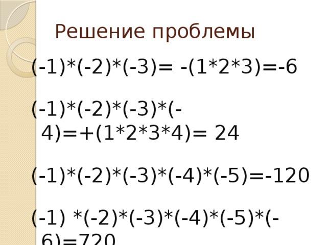 Решение проблемы (-1)*(-2)*(-3)= -(1*2*3)=-6 (-1)*(-2)*(-3)*(-4)=+(1*2*3*4)= 24 (-1)*(-2)*(-3)*(-4)*(-5)=-120 (-1) *(-2)*(-3)*(-4)*(-5)*(-6)=720