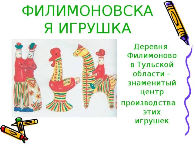 ФИЛИМОНОВСКАЯ ИГРУШКА  Деревня  Филимоново в Тульской области – знаменитый центр производства этих игрушек