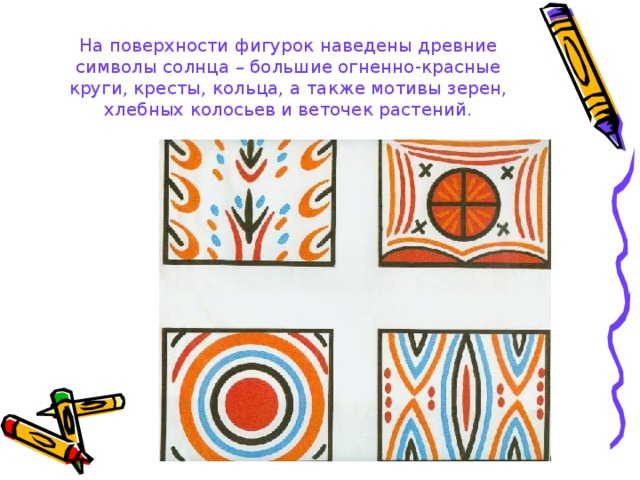 На поверхности фигурок наведены древние символы солнца – большие огненно-красные круги, кресты, кольца, а также мотивы зерен, хлебных колосьев и веточек растений.