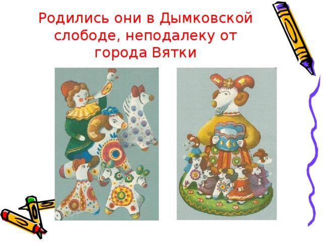 Родились они в Дымковской слободе, неподалеку от города Вятки