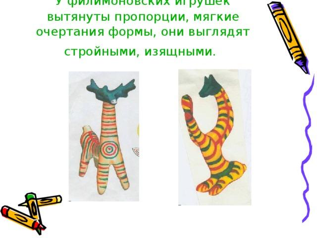 У филимоновских игрушек  вытянуты пропорции, мягкие очертания формы, они выглядят стройными, изящными.