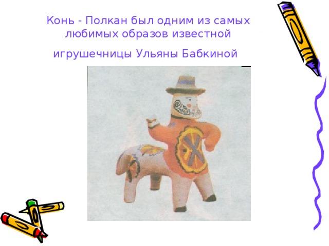 Конь - Полкан был одним из самых любимых образов известной игрушечницы Ульяны Бабкиной