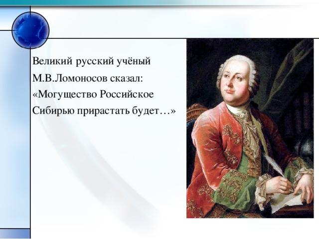 Великий  русский учёный М.В.Ломоносов сказал: «Могущество Российское Сибирью прирастать будет…»