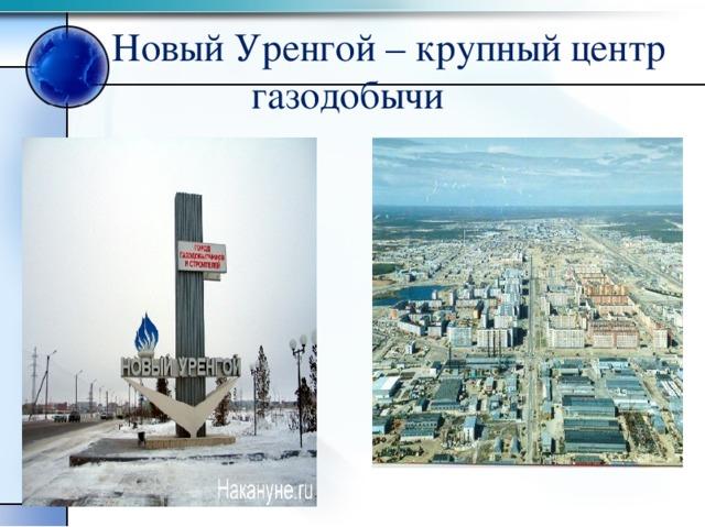 Новый Уренгой – крупный центр  газодобычи