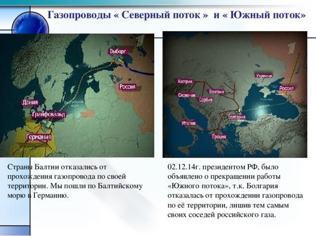 Газопроводы « Северный поток » и « Южный поток» 02.12.14г. президентом РФ, было объявлено о прекращении работы «Южного потока», т.к. Болгария отказалась от прохождении газопровода по её территории, лишив тем самым своих соседей российского газа. Страны Балтии отказались от прохождения газопровода по своей территории. Мы пошли по Балтийскому морю в Германию.