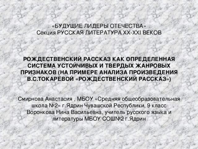 «БУДУЩИЕ ЛИДЕРЫ ОТЕЧЕСТВА»  Секция РУССКАЯ ЛИТЕРАТУРА XX - XXI ВЕКОВ      РОЖДЕСТВЕНСКИЙ РАССКАЗ КАК ОПРЕДЕЛЕННАЯ СИСТЕМА УСТОЙЧИВЫХ И ТВЕРДЫХ ЖАНРОВЫХ ПРИЗНАКОВ (НА ПРИМЕРЕ АНАЛИЗА ПРОИЗВЕДЕНИЯ В.С.ТОКАРЕВОЙ «РОЖДЕСТВЕНСКИЙ РАССКАЗ»)    Смирнова Анастасия , МБОУ «Средняя общеобразовательная школа №2» г.Ядрин Чувашской Республики, 9 класс  Воронкова Нина Васильевна, учитель русского языка и литературы МБОУ СОШ№2 г.Ядрин