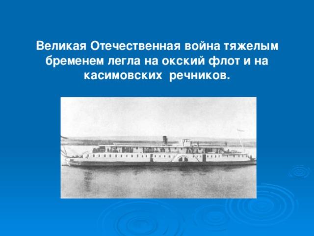 Великая Отечественная война тяжелым бременем легла на окский флот и на касимовских речников.