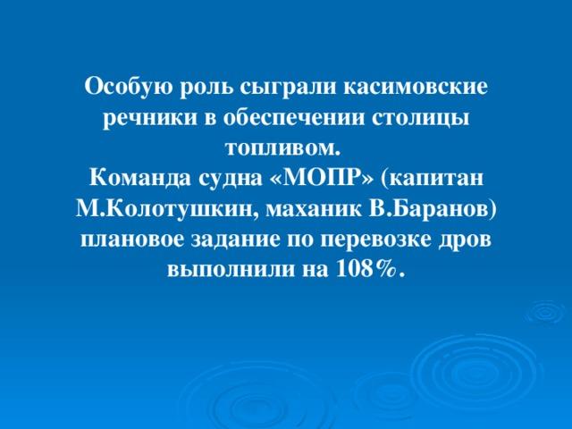 Особую роль сыграли касимовские речники в обеспечении столицы топливом.  Команда судна «МОПР» (капитан М.Колотушкин, маханик В.Баранов) плановое задание по перевозке дров выполнили на 108%.