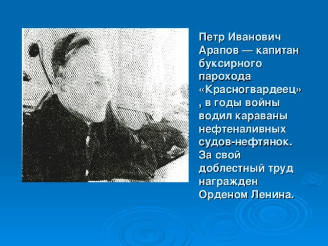 Петр Иванович Арапов — капитан буксирного парохода «Красногвардеец», в годы войны водил караваны нефтеналивных судов-нефтянок. За свой доблестный труд награжден Орденом Ленина.