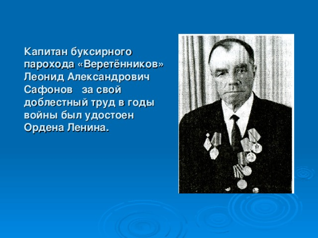 Капитан буксирного парохода «Веретёнников» Леонид Александрович Сафонов за свой доблестный труд в годы войны был удостоен Ордена Ленина.