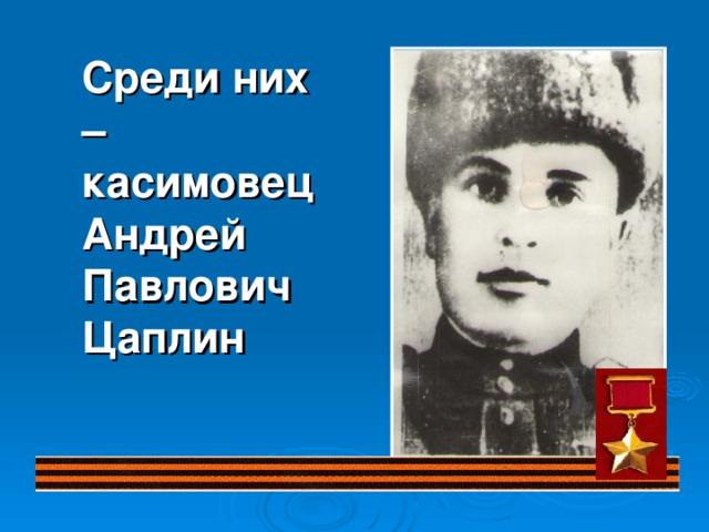Среди них – касимовец Андрей Павлович Цаплин