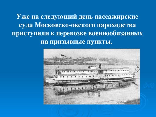 Уже на следующий день пассажирские суда Московско-окского пароходства приступили к перевозке военнообязанных на призывные пункты.
