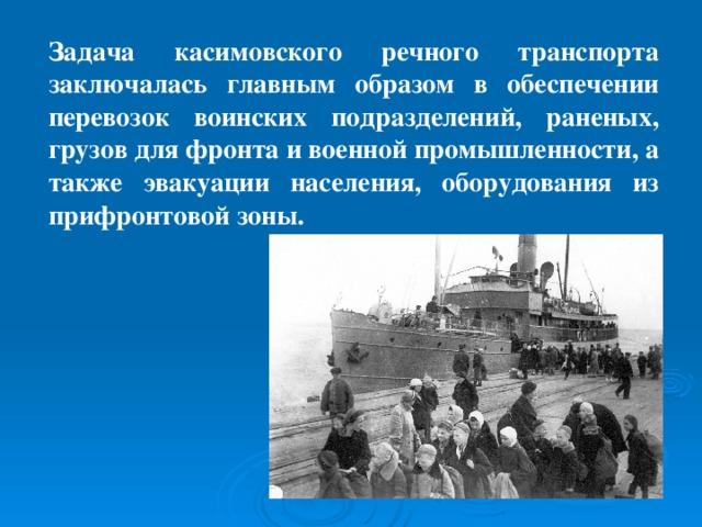 Задача касимовского речного транспорта заключалась главным образом в обеспечении перевозок воинских подразделений, раненых, грузов для фронта и военной промышленности, а также эвакуации населения, оборудования из прифронтовой зоны.
