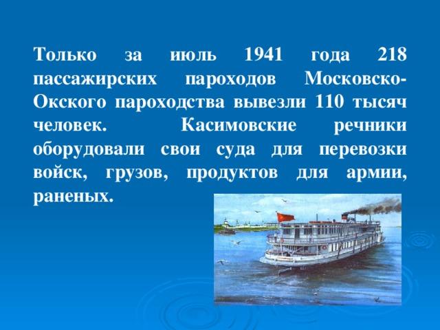 Только за июль 1941 года 218 пассажирских пароходов Московско-Окского пароходства вывезли 110 тысяч человек. Касимовские речники оборудовали свои суда для перевозки войск, грузов, продуктов для армии, раненых.