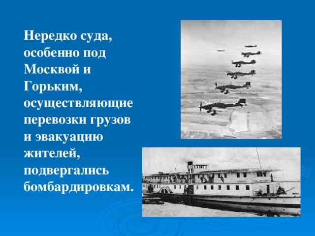 Нередко суда, особенно под Москвой и Горьким, осуществляющие перевозки грузов и эвакуацию жителей, подвергались бомбардировкам.