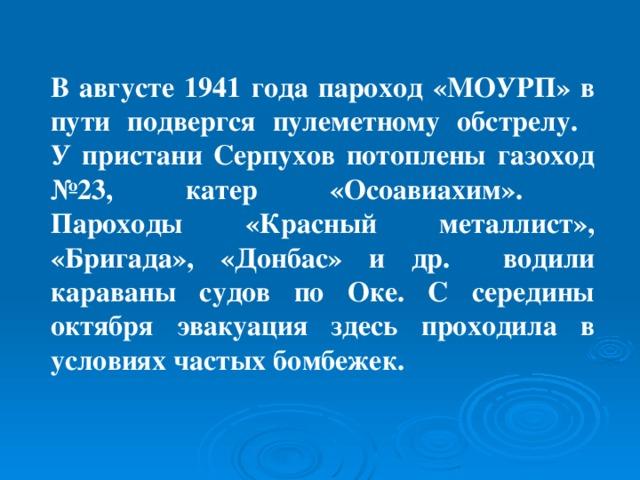 В августе 1941 года пароход «МОУРП» в пути подвергся пулеметному обстрелу.  У пристани Серпухов потоплены газоход №23, катер «Осоавиахим».  Пароходы «Красный металлист», «Бригада», «Донбас» и др. водили караваны судов по Оке. С середины октября эвакуация здесь проходила в условиях частых бомбежек.