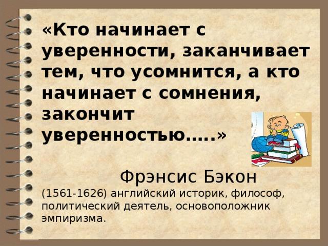 «Кто начинает с уверенности, заканчивает тем, что усомнится, а кто начинает с сомнения, закончит уверенностью…..»  Фрэнсис Бэкон (1561-1626) английский историк, философ, политический деятель, основоположник эмпиризма.