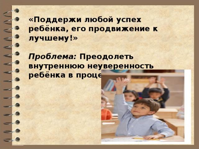 «Поддержи любой успех ребёнка, его продвижение к лучшему!»  Проблема: Преодолеть внутреннюю неуверенность ребёнка в процессе обучения.