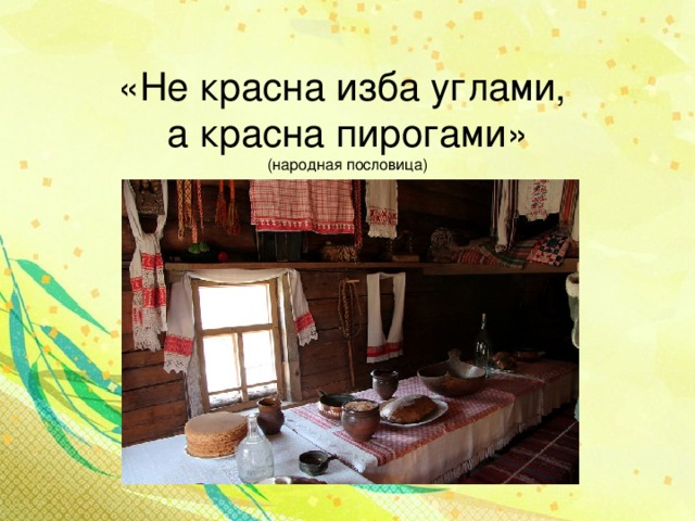 «Не красна изба углами,  а красна пирогами»  ( народная пословица)