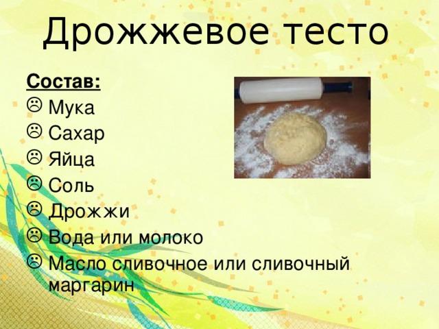 Дрожжевое тесто Состав: Мука Сахар Яйца Соль Дрожжи Вода или молоко Масло сливочное или сливочный маргарин
