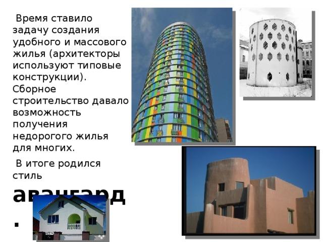 Время ставило задачу создания удобного и массового жилья (архитекторы используют типовые конструкции). Сборное строительство давало возможность получения недорогого жилья для многих.  В итоге родился стиль авангард.